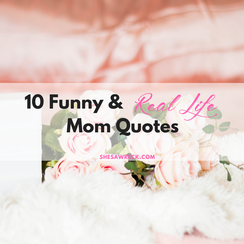10 Funny Real Life Mom Quotes Shes A Wreck