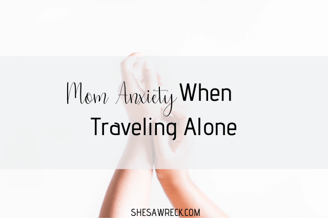 Mom Anxiety When Traveling Alone